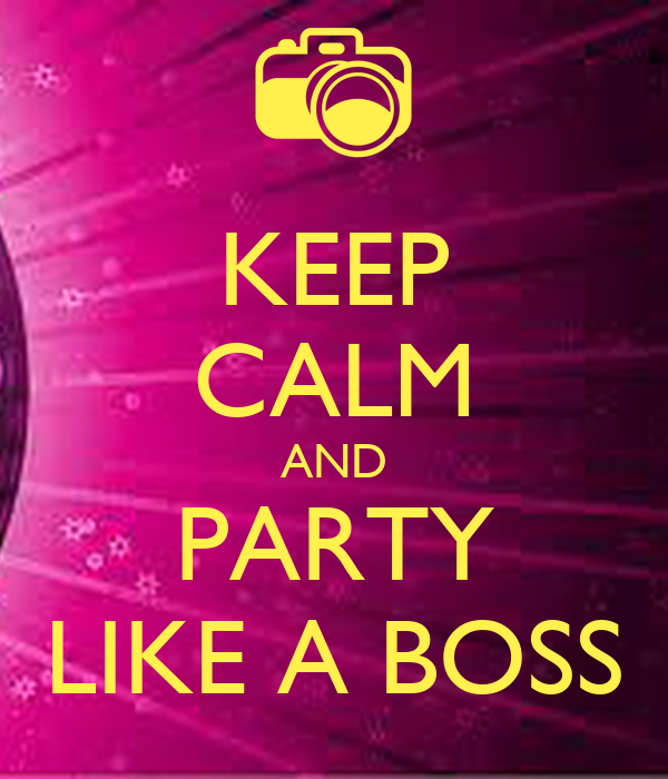 KEEP CALM AND PARTY LIKE A BOSS