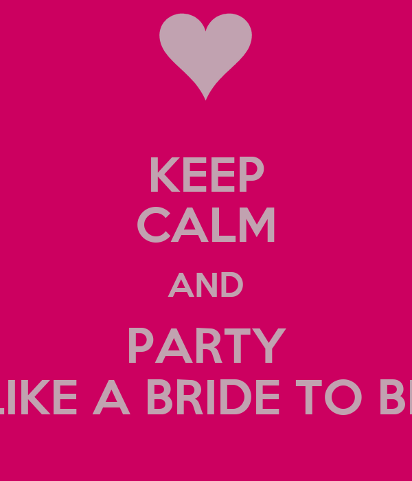 KEEP CALM AND PARTY LIKE A BRIDE TO BE
