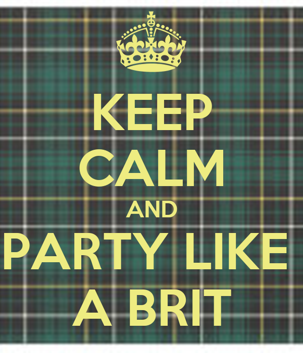 KEEP CALM AND PARTY LIKE  A BRIT