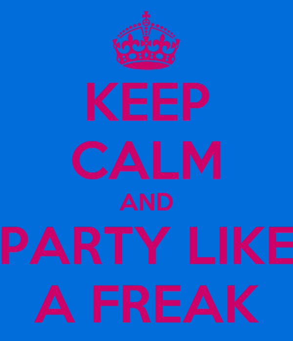 KEEP CALM AND PARTY LIKE A FREAK