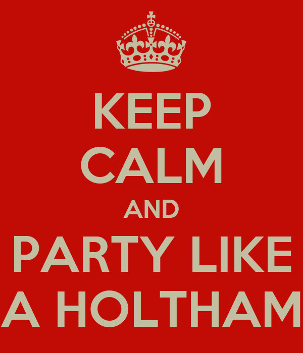 KEEP CALM AND PARTY LIKE A HOLTHAM