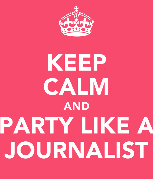 KEEP CALM AND PARTY LIKE A JOURNALIST