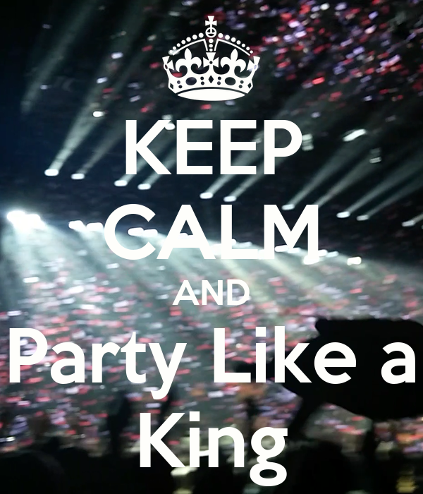KEEP CALM AND Party Like a King