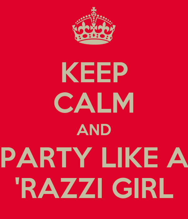 KEEP CALM AND PARTY LIKE A 'RAZZI GIRL