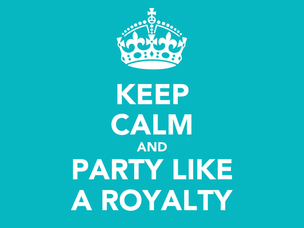 KEEP CALM AND PARTY LIKE A ROYALTY