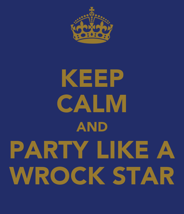 KEEP CALM AND PARTY LIKE A WROCK STAR