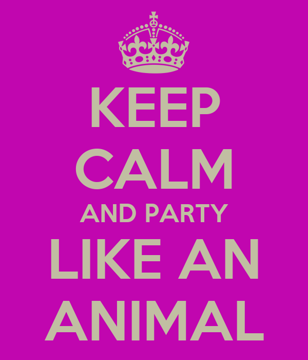 KEEP CALM AND PARTY LIKE AN ANIMAL