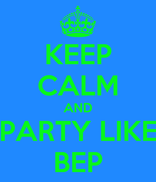 KEEP CALM AND PARTY LIKE BEP