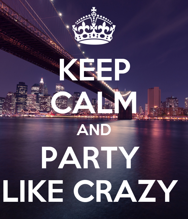 KEEP CALM AND PARTY  LIKE CRAZY