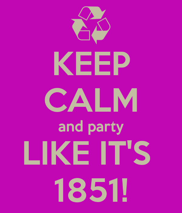 KEEP CALM and party LIKE IT'S  1851!