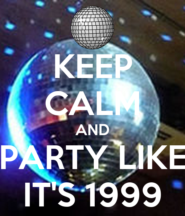 KEEP CALM AND PARTY LIKE IT'S 1999
