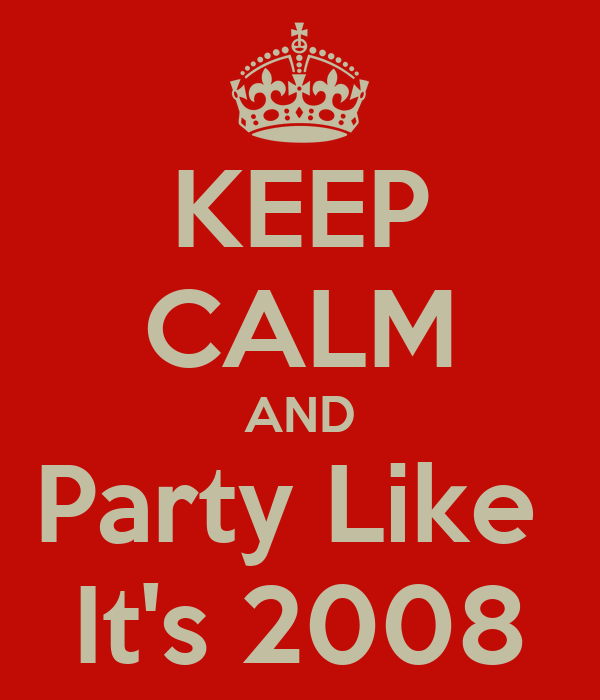 KEEP CALM AND Party Like  It's 2008
