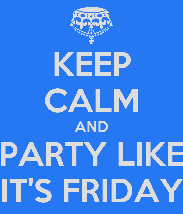 KEEP CALM AND PARTY LIKE IT'S FRIDAY
