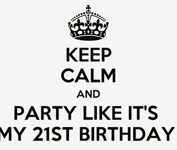 KEEP CALM AND PARTY LIKE IT'S  MY 21ST BIRTHDAY