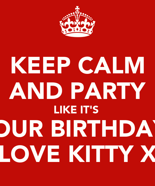 KEEP CALM AND PARTY LIKE IT'S  YOUR BIRTHDAY! LOVE KITTY X