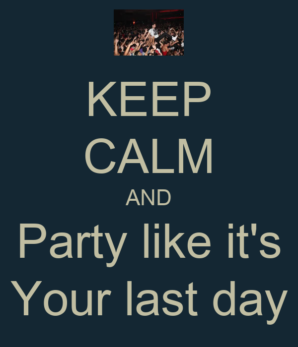 KEEP CALM AND Party like it's Your last day