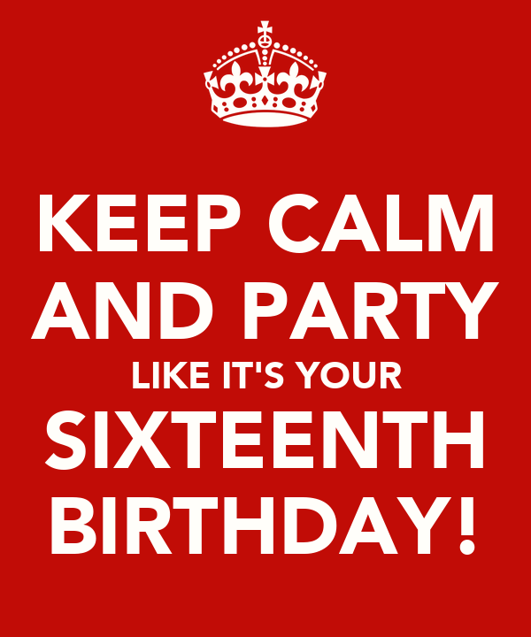 KEEP CALM AND PARTY LIKE IT'S YOUR SIXTEENTH BIRTHDAY!
