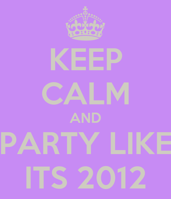 KEEP CALM AND PARTY LIKE ITS 2012