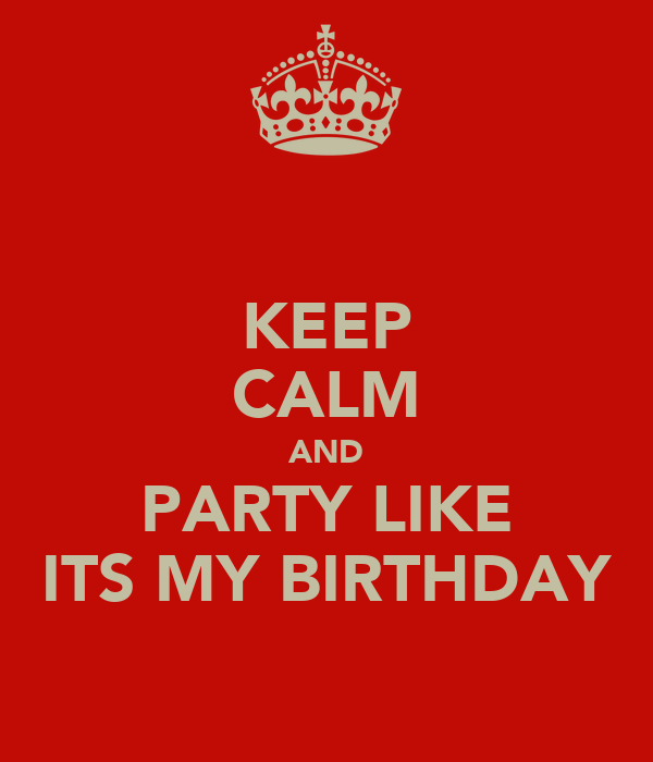 KEEP CALM AND PARTY LIKE ITS MY BIRTHDAY