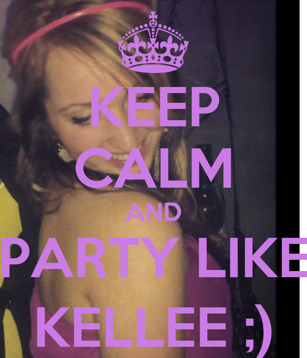 KEEP CALM AND PARTY LIKE KELLEE ;)