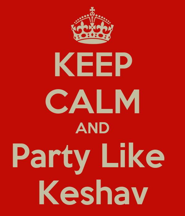 KEEP CALM AND Party Like  Keshav
