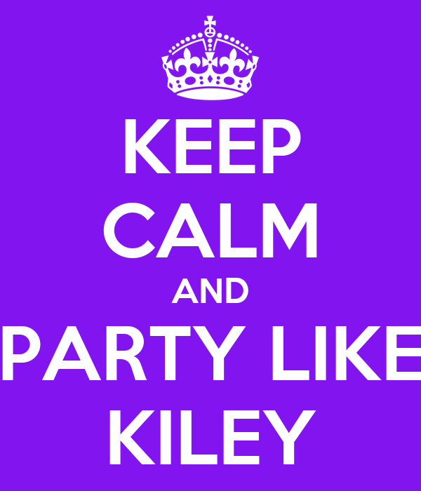 KEEP CALM AND PARTY LIKE KILEY