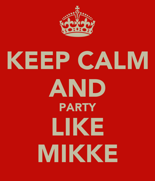 KEEP CALM AND PARTY LIKE MIKKE
