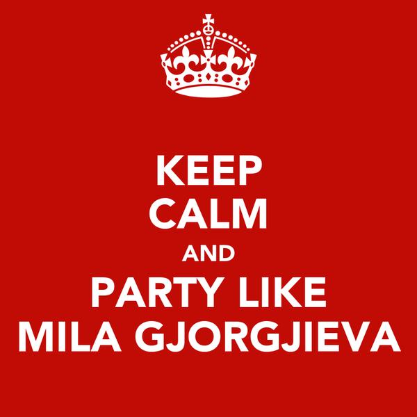KEEP CALM AND PARTY LIKE MILA GJORGJIEVA