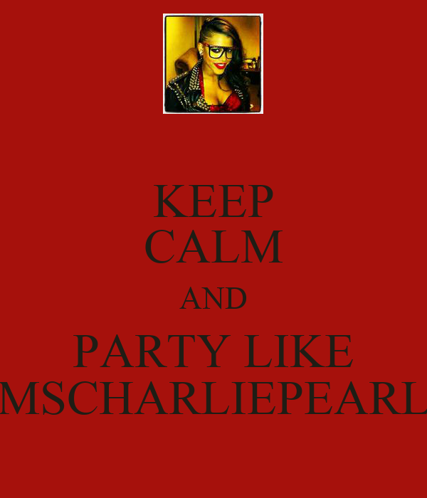KEEP CALM AND PARTY LIKE MSCHARLIEPEARL