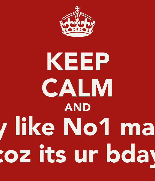 KEEP CALM AND Party like No1 matters coz its ur bday