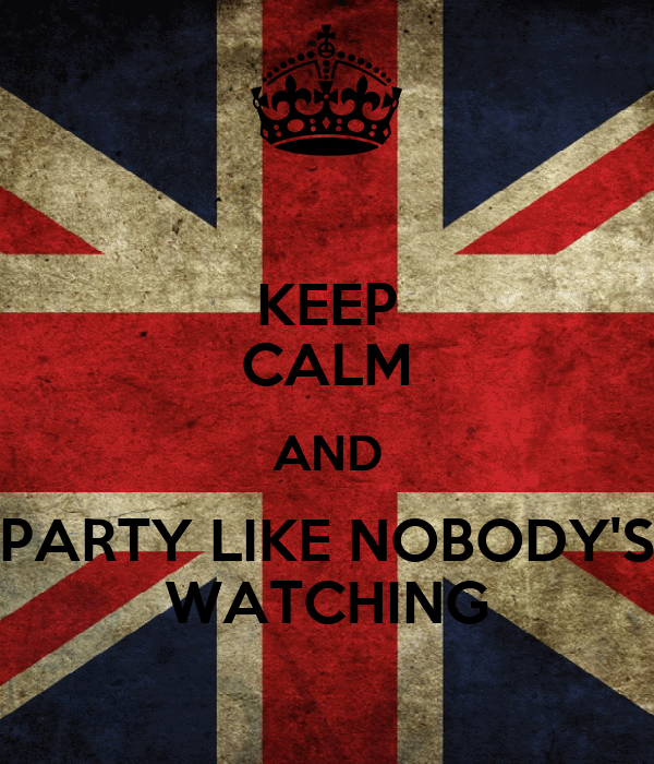 KEEP CALM AND PARTY LIKE NOBODY'S WATCHING