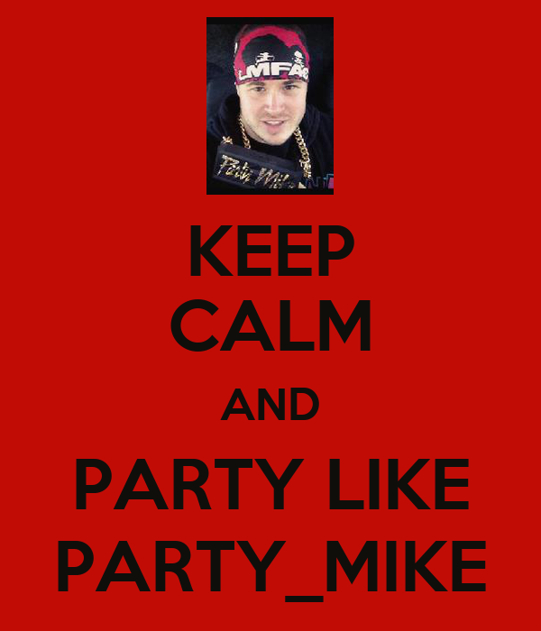 KEEP CALM AND PARTY LIKE PARTY_MIKE