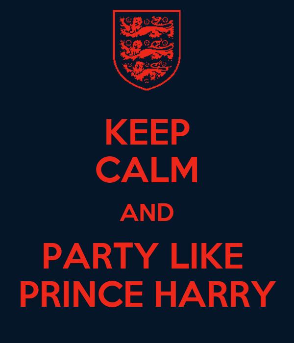 KEEP CALM AND PARTY LIKE  PRINCE HARRY