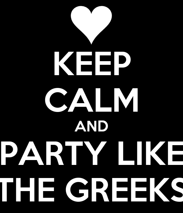 KEEP CALM AND PARTY LIKE THE GREEKS
