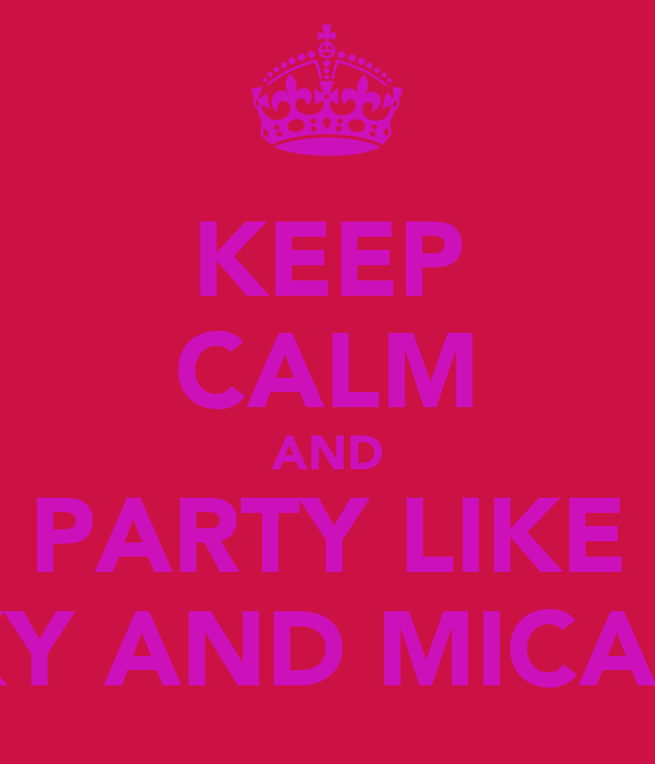 KEEP CALM AND PARTY LIKE VICKY AND MICAELA!