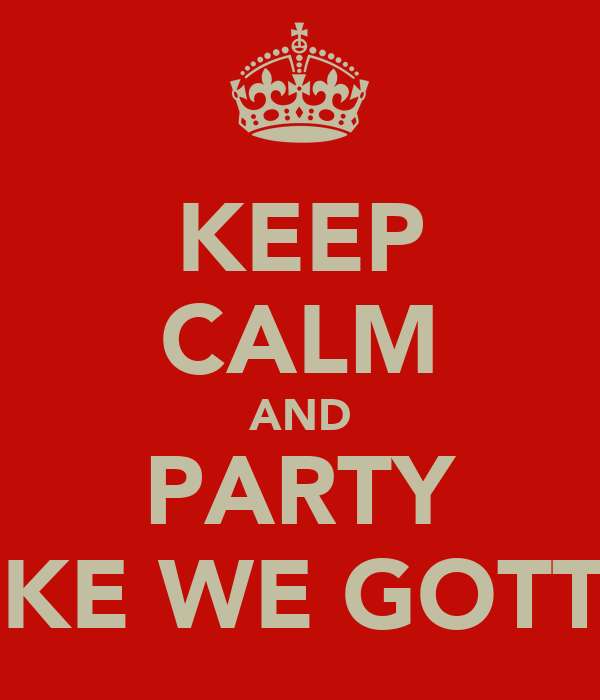 KEEP CALM AND PARTY LIKE WE GOTTA