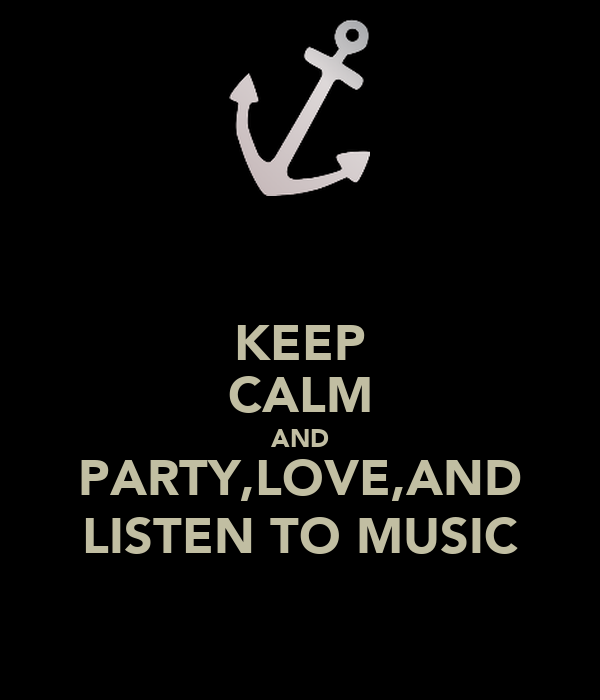 KEEP CALM AND PARTY,LOVE,AND LISTEN TO MUSIC