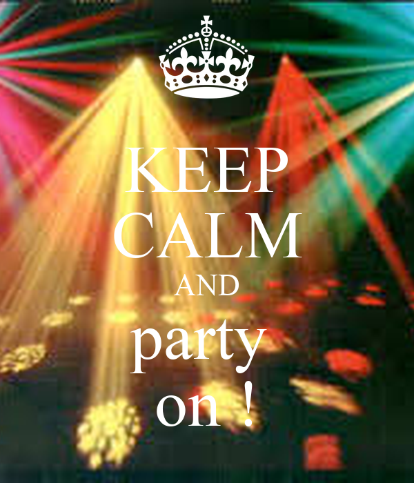 KEEP CALM AND party  on !