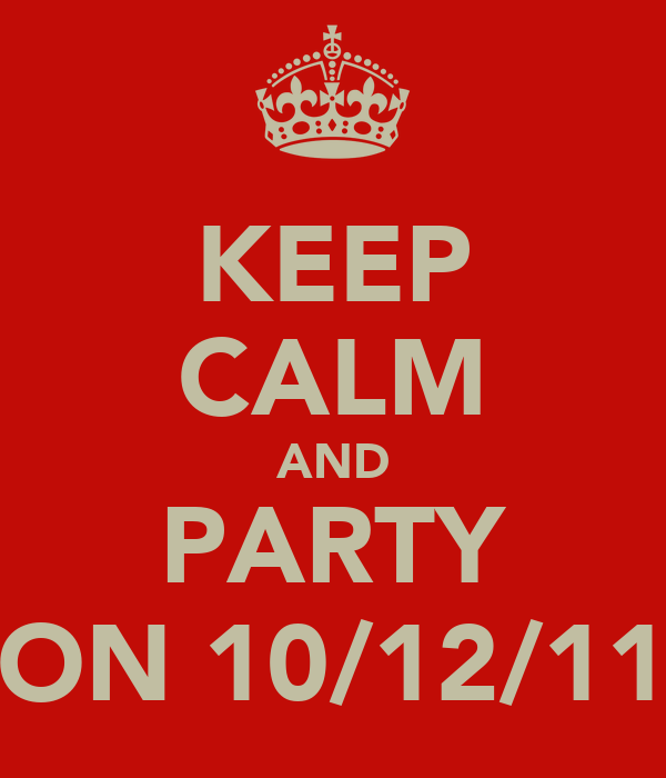 KEEP CALM AND PARTY ON 10/12/11