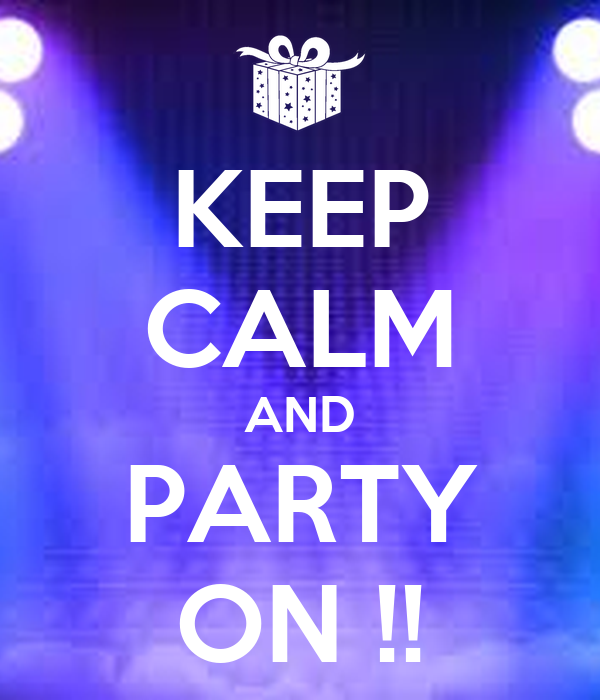KEEP CALM AND PARTY ON !!