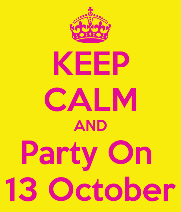 KEEP CALM AND Party On  13 October