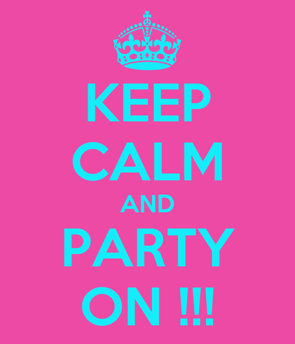 KEEP CALM AND PARTY ON !!!