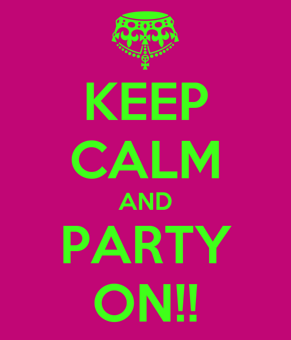 KEEP CALM AND PARTY ON!!