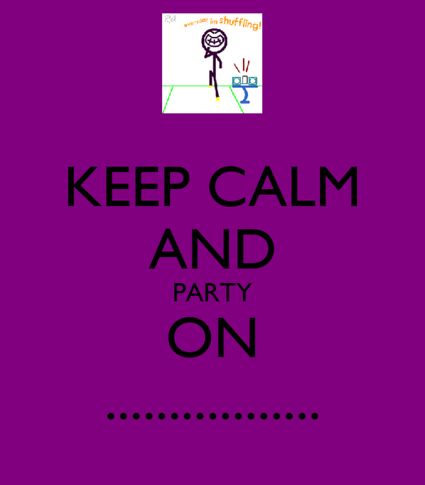 KEEP CALM AND PARTY ON .................