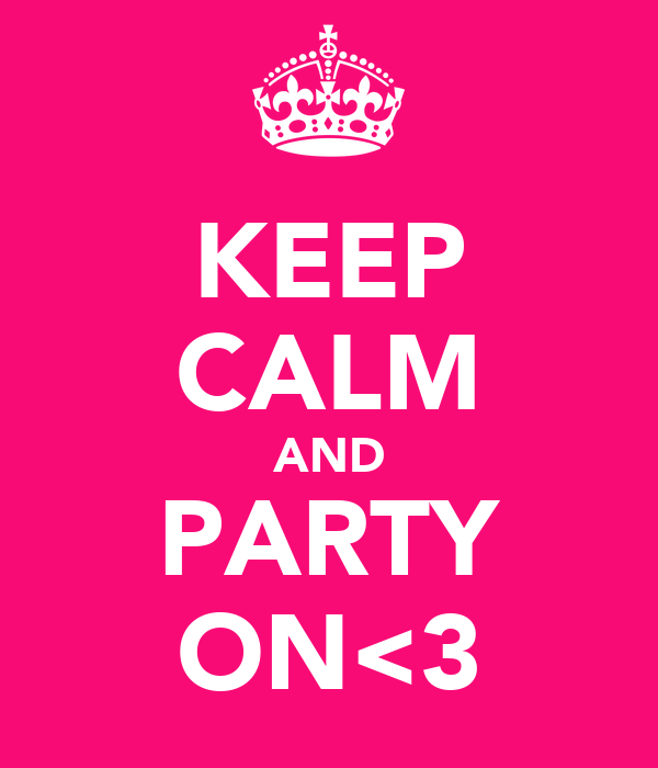 KEEP CALM AND PARTY ON<3