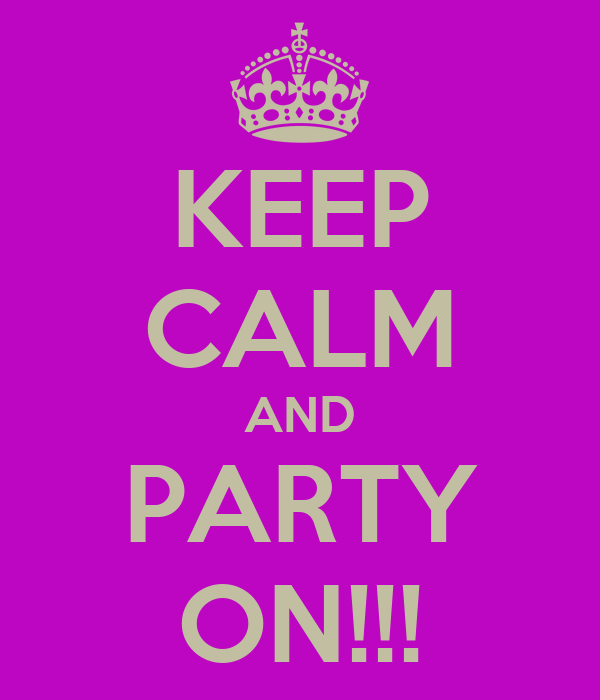 KEEP CALM AND PARTY ON!!!