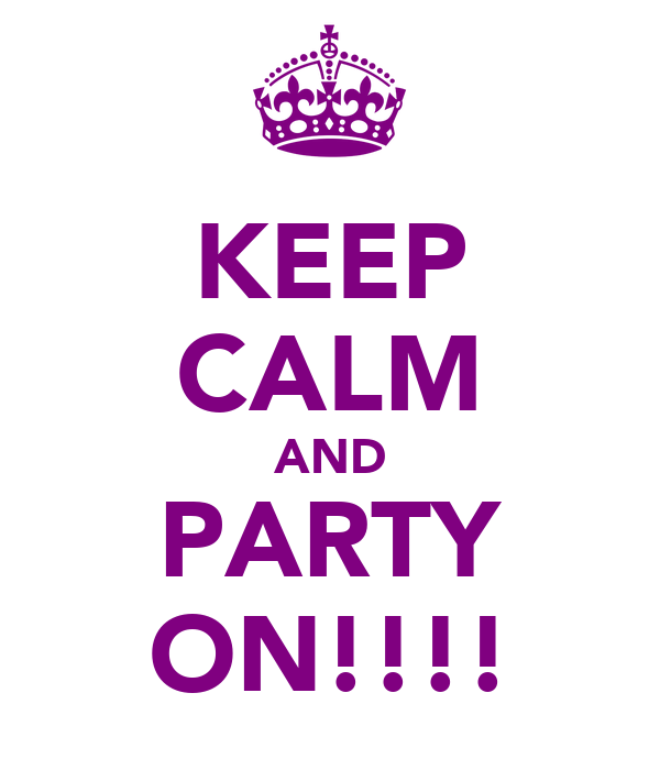 KEEP CALM AND PARTY ON!!!!