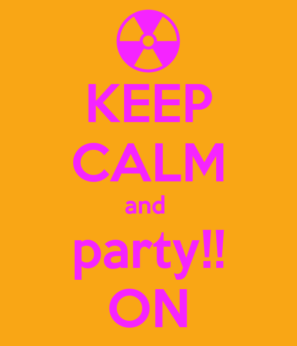 KEEP CALM and  party!! ON