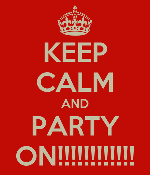 KEEP CALM AND PARTY ON!!!!!!!!!!!!