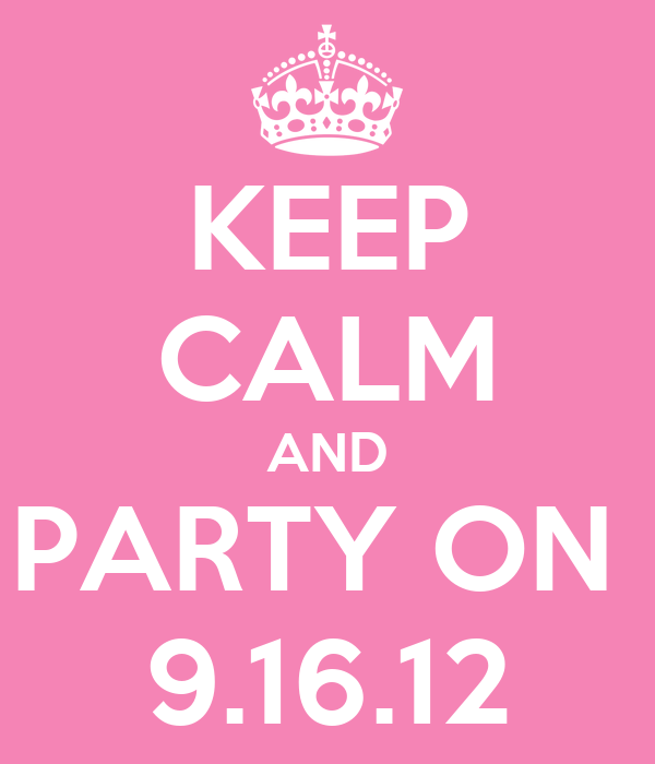 KEEP CALM AND PARTY ON  9.16.12
